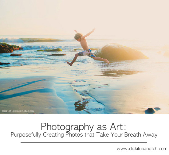 Photography as Art: Purposefully Creating Photos that Take Your Breath Away Guest Post by Kristianne Koch via Click it Up a Notch