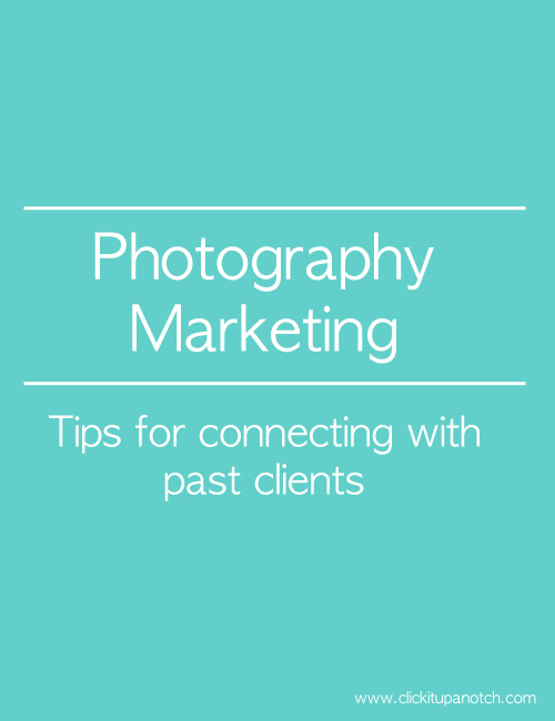 Photography Marketing | Tips for connecting with past clients via Click it Up a Notch