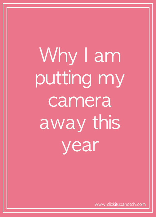 Why I am putting my camera away this year