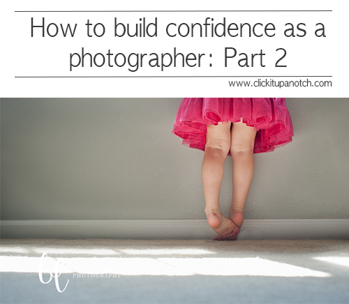 How to build confidence as a photographer | Part 2 via Click it Up a Notch