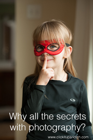 Why all the secrets with photography? via Click it Up a Notch
